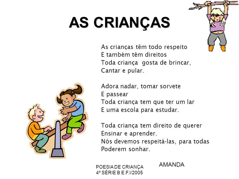 POESIA DE CRIANÇA 4ª SÉRIE B E.F.I/2005 AS CRIANÇAS As crianças têm todo respeito E também têm direitos Toda criança gosta de brincar, Cantar e pular.