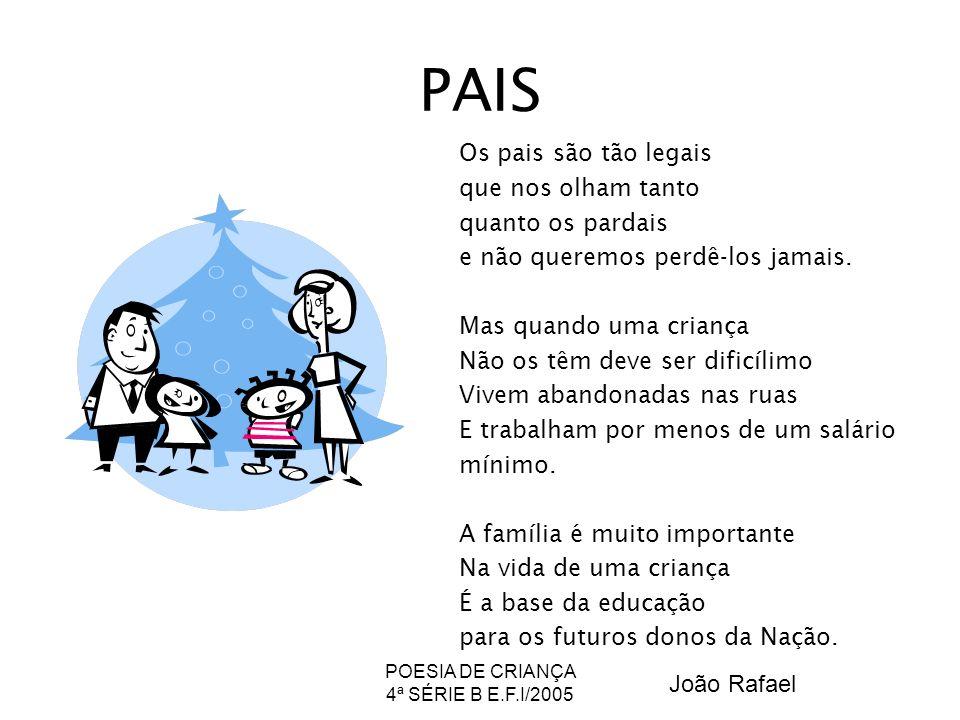 POESIA DE CRIANÇA 4ª SÉRIE B E.F.I/2005 PAIS Os pais são tão legais que nos olham tanto quanto os pardais e não queremos perdê-los jamais. Mas quando