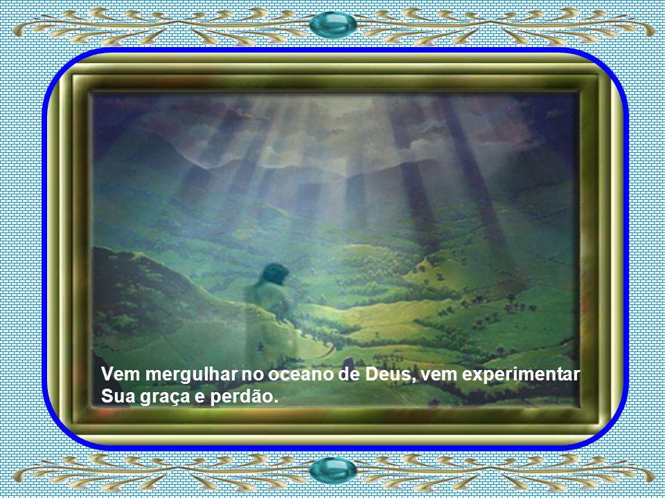 Vem mergulhar no oceano de Deus, vem experimentar Sua graça e perdão.