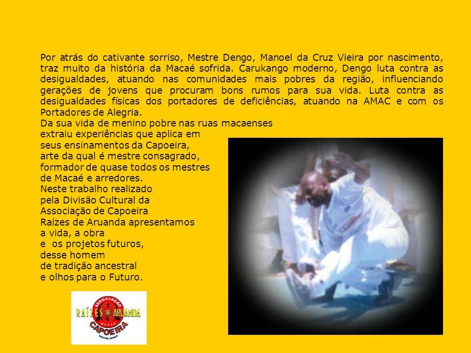 Por atrás do cativante sorriso, Mestre Dengo, Manoel da Cruz Vieira por nascimento, traz muito da história da Macaé sofrida. Carukango moderno, Dengo