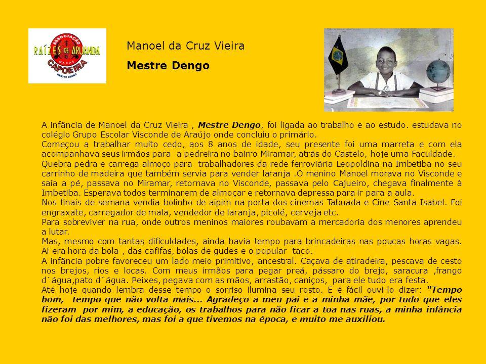 A infância de Manoel da Cruz Vieira, Mestre Dengo, foi ligada ao trabalho e ao estudo. estudava no colégio Grupo Escolar Visconde de Araújo onde concl