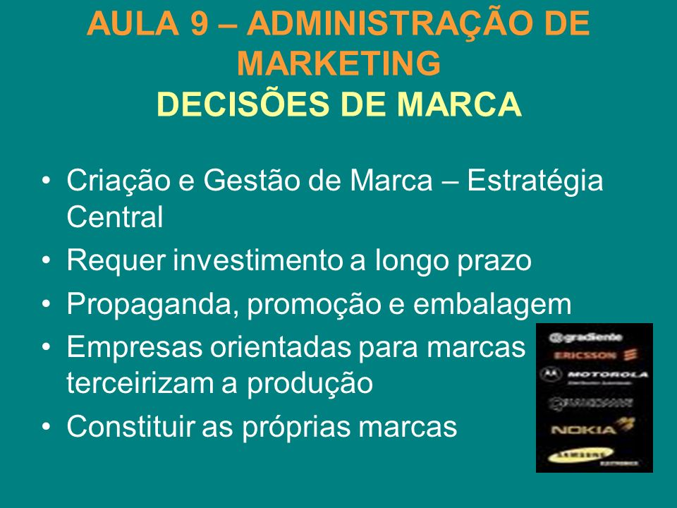 AULA 9 – ADMINISTRAÇÃO DE MARKETING DECISÕES DE MARCA Criação e Gestão de Marca – Estratégia Central Requer investimento a longo prazo Propaganda, pro
