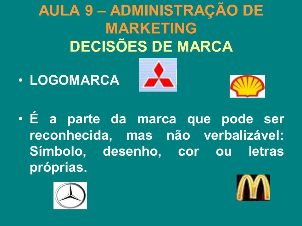 AULA 9 – ADMINISTRAÇÃO DE MARKETING DECISÕES DE MARCA LOGOMARCA É a parte da marca que pode ser reconhecida, mas não verbalizável: Símbolo, desenho, c