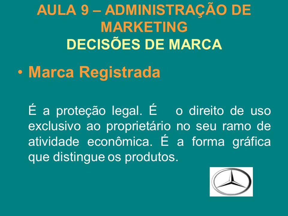 AULA 9 – ADMINISTRAÇÃO DE MARKETING DECISÕES DE MARCA Marca Registrada É a proteção legal. É o direito de uso exclusivo ao proprietário no seu ramo de