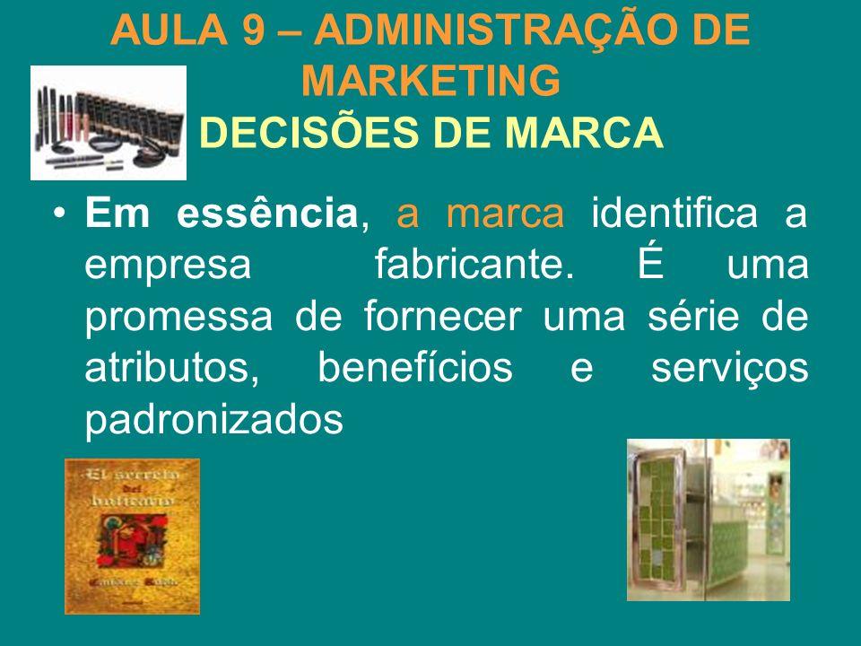 AULA 9 – ADMINISTRAÇÃO DE MARKETING DECISÕES DE MARCA Em essência, a marca identifica a empresa fabricante. É uma promessa de fornecer uma série de at