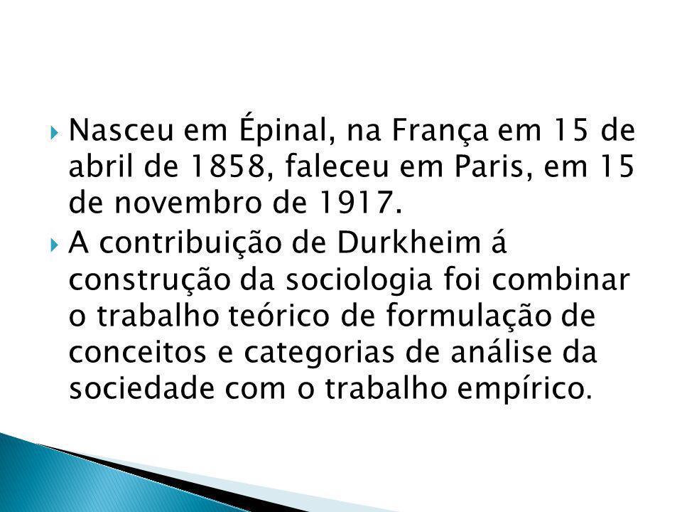 Nasceu em Épinal, na França em 15 de abril de 1858, faleceu em Paris, em 15 de novembro de 1917. A contribuição de Durkheim á construção da sociologia