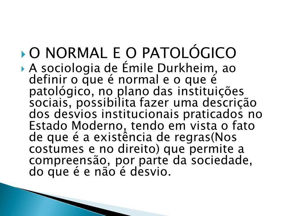 O NORMAL E O PATOLÓGICO A sociologia de Émile Durkheim, ao definir o que é normal e o que é patológico, no plano das instituições sociais, possibilita