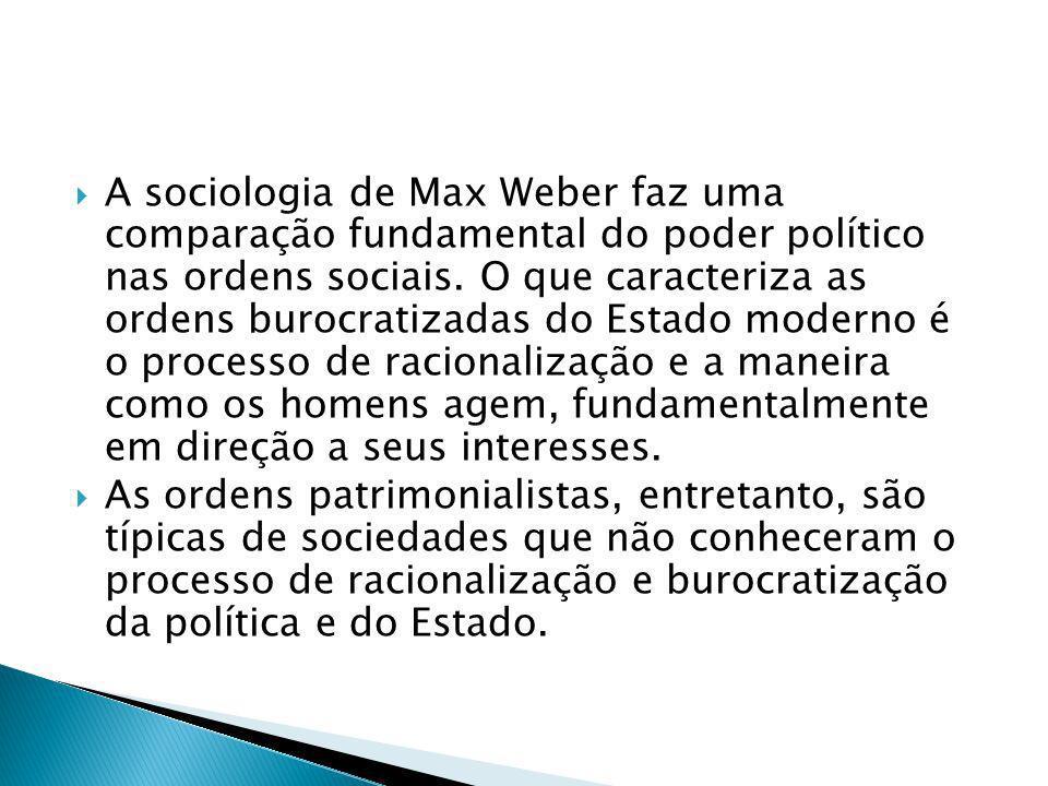 A sociologia de Max Weber faz uma comparação fundamental do poder político nas ordens sociais. O que caracteriza as ordens burocratizadas do Estado mo
