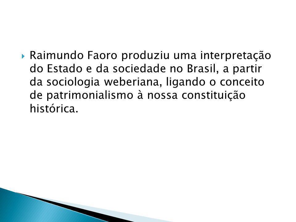 Raimundo Faoro produziu uma interpretação do Estado e da sociedade no Brasil, a partir da sociologia weberiana, ligando o conceito de patrimonialismo