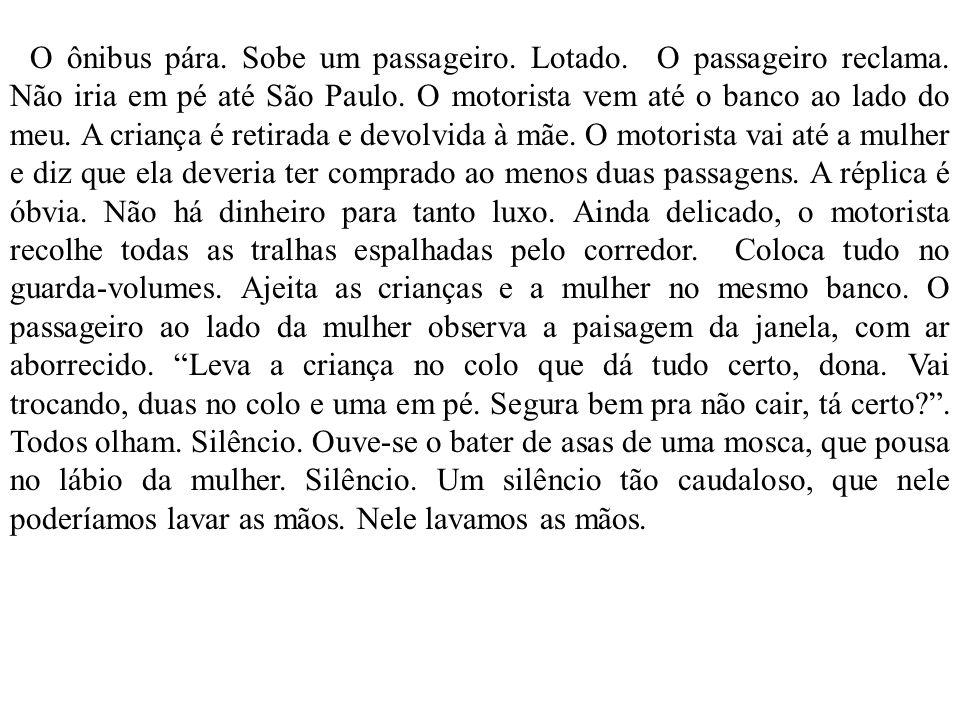 O ônibus pára. Sobe um passageiro. Lotado. O passageiro reclama. Não iria em pé até São Paulo. O motorista vem até o banco ao lado do meu. A criança é