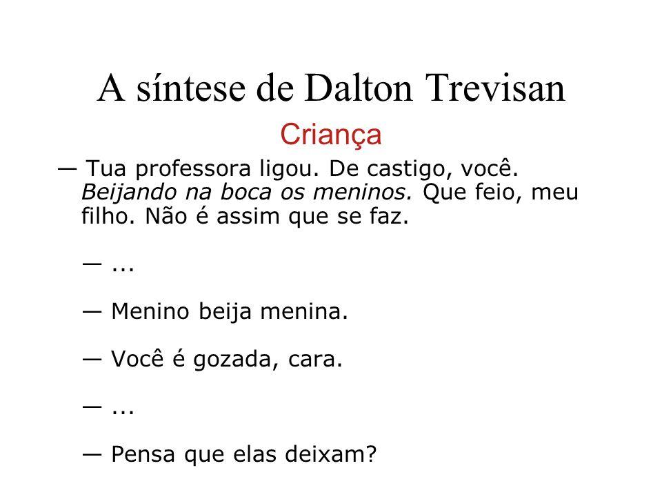 A síntese de Dalton Trevisan Criança Tua professora ligou. De castigo, você. Beijando na boca os meninos. Que feio, meu filho. Não é assim que se faz.