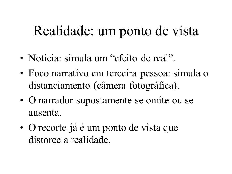 Realidade: um ponto de vista Notícia: simula um efeito de real. Foco narrativo em terceira pessoa: simula o distanciamento (câmera fotográfica). O nar