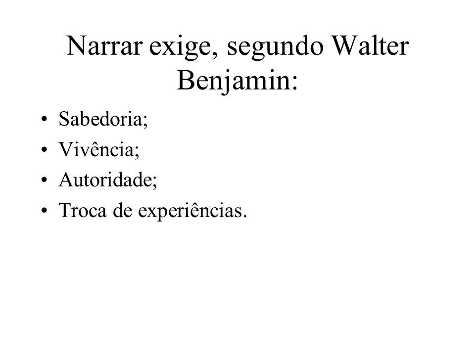 Narrar exige, segundo Walter Benjamin: Sabedoria; Vivência; Autoridade; Troca de experiências.
