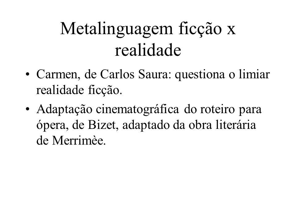 Metalinguagem ficção x realidade Carmen, de Carlos Saura: questiona o limiar realidade ficção. Adaptação cinematográfica do roteiro para ópera, de Biz
