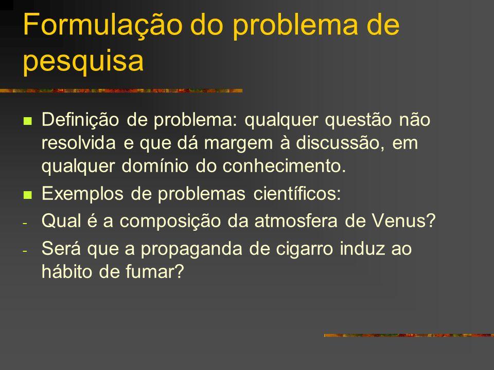 Formulação do problema de pesquisa Definição de problema: qualquer questão não resolvida e que dá margem à discussão, em qualquer domínio do conhecime