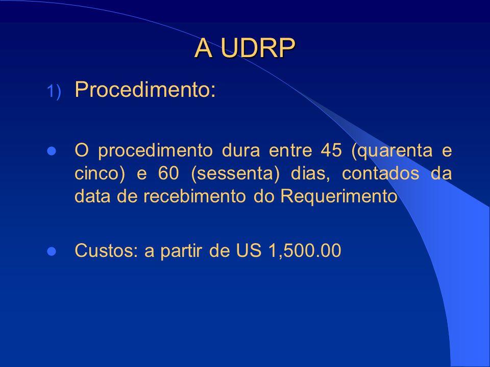 A UDRP 1) Procedimento: O procedimento dura entre 45 (quarenta e cinco) e 60 (sessenta) dias, contados da data de recebimento do Requerimento Custos: