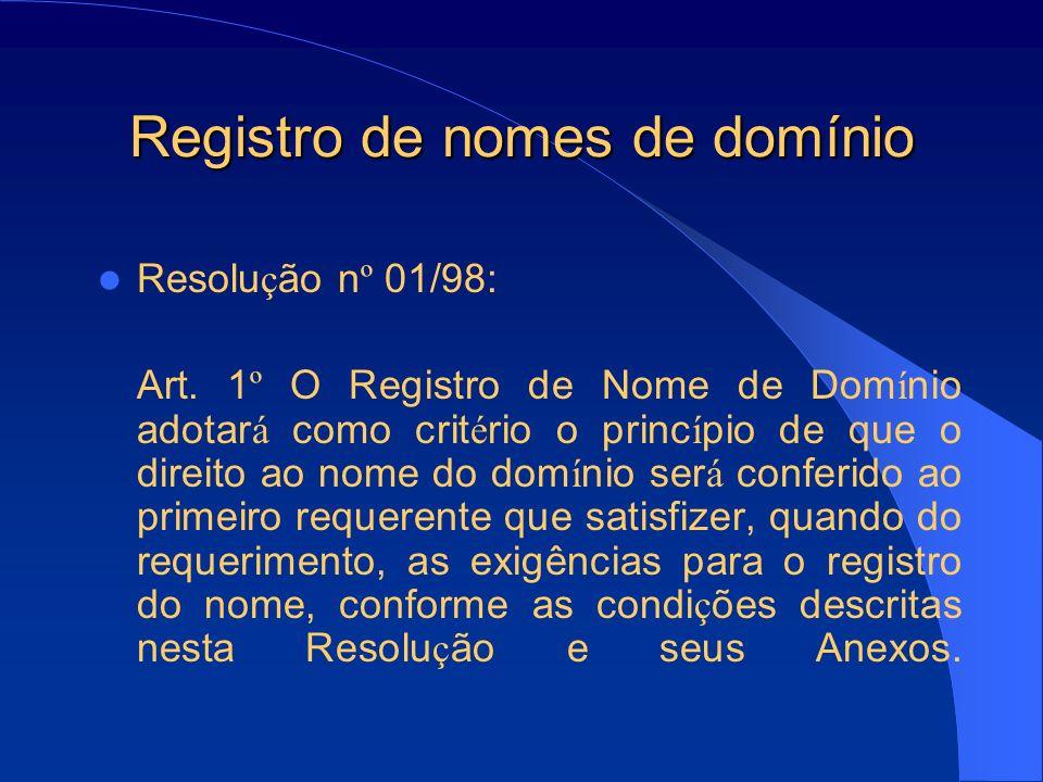 Registro de nomes de domínio Resolu ç ão n º 01/98: Art. 1 º O Registro de Nome de Dom í nio adotar á como crit é rio o princ í pio de que o direito a