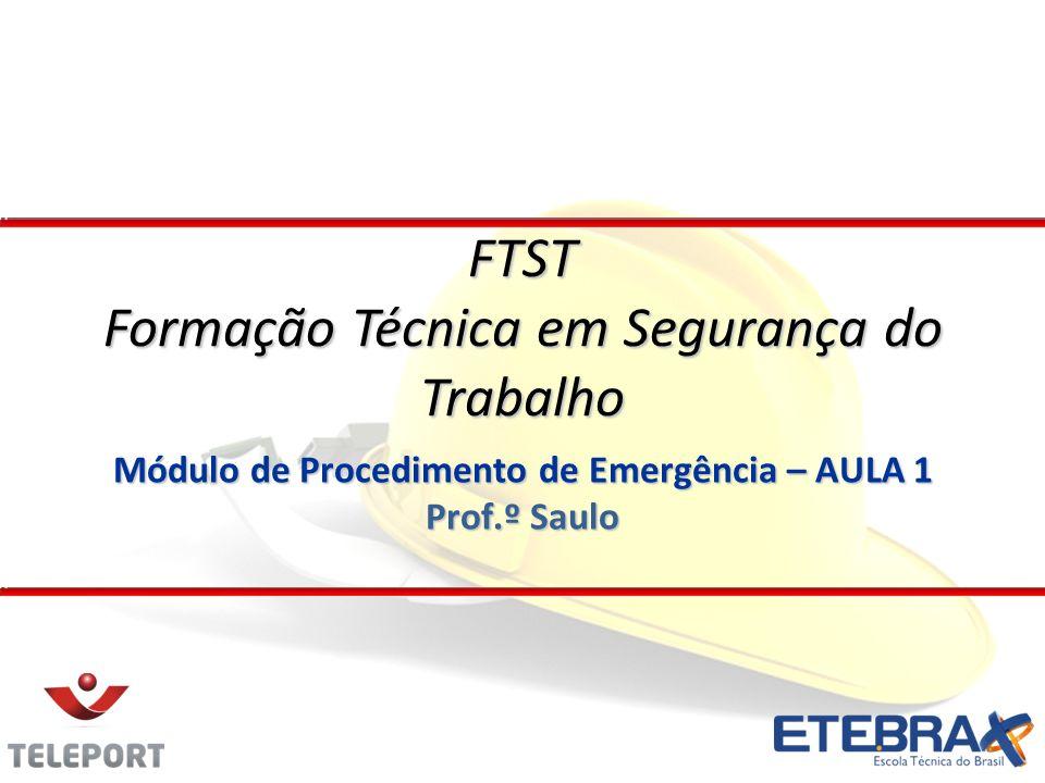 Módulo de Procedimento de Emergência – AULA 1 Prof.º Saulo FTST Formação Técnica em Segurança do Trabalho