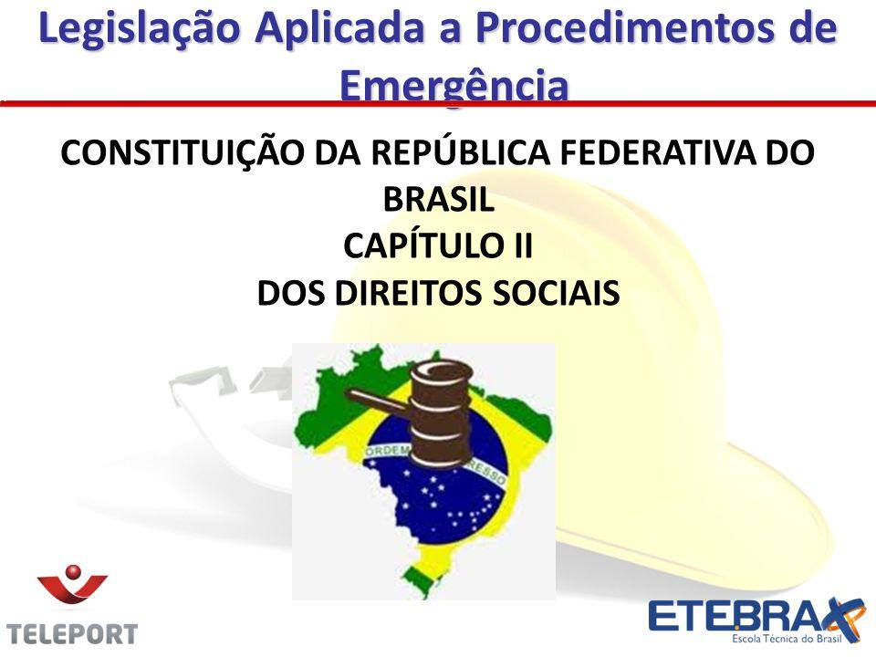 CONSTITUIÇÃO DA REPÚBLICA FEDERATIVA DO BRASIL CAPÍTULO II DOS DIREITOS SOCIAIS Legislação Aplicada a Procedimentos de Emergência