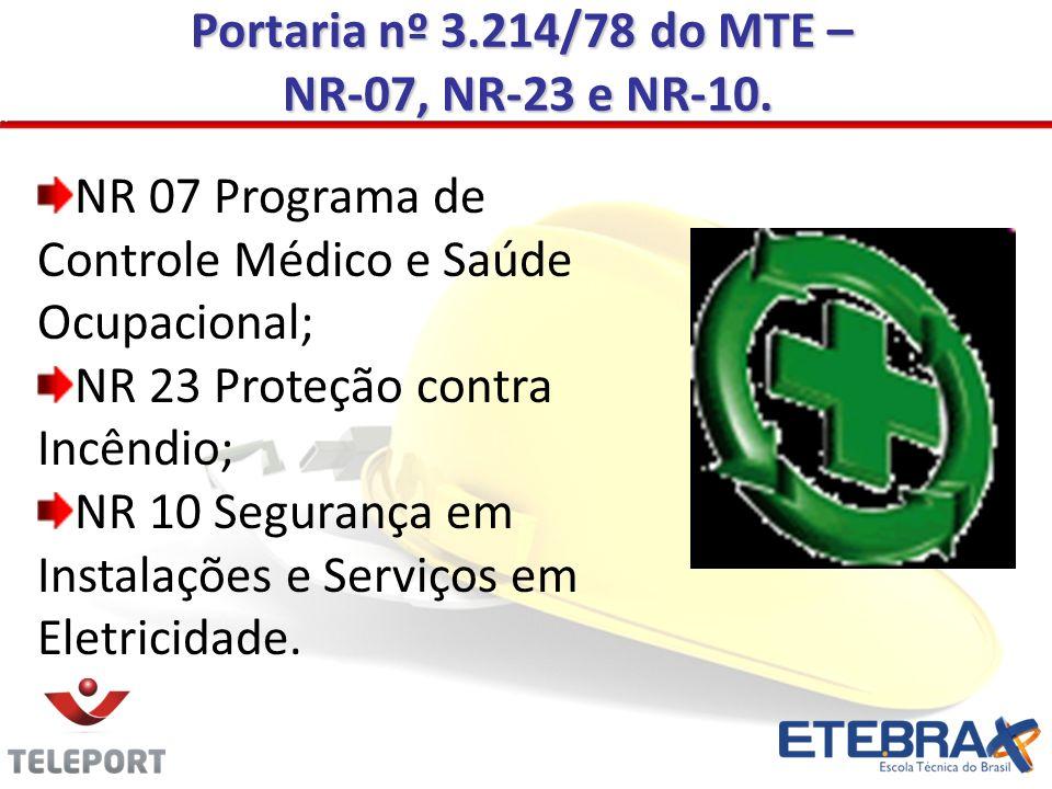 Portaria nº 3.214/78 do MTE – NR-07, NR-23 e NR-10. NR-07, NR-23 e NR-10. NR 07 Programa de Controle Médico e Saúde Ocupacional; NR 23 Proteção contra
