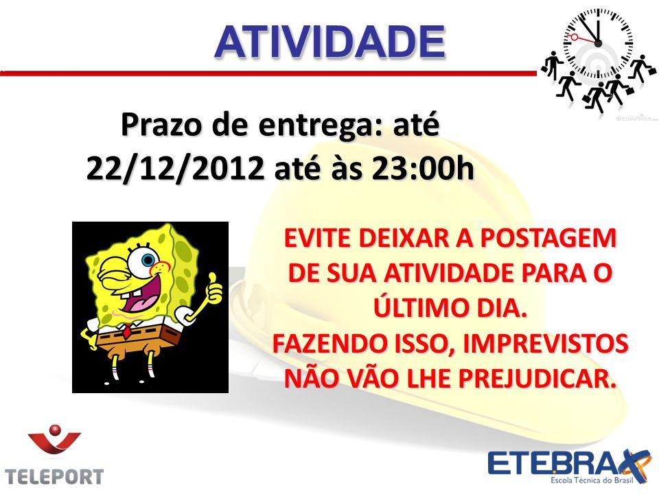 Prazo de entrega: até 22/12/2012 até às 23:00h ATIVIDADEATIVIDADE EVITE DEIXAR A POSTAGEM DE SUA ATIVIDADE PARA O ÚLTIMO DIA. FAZENDO ISSO, IMPREVISTO