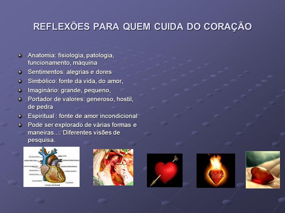 REFLEXÕES PARA QUEM CUIDA DO CORAÇÃO Anatomia: fisiologia, patologia, funcionamento, máquina Sentimentos: alegrias e dores Simbólico: fonte da vida, d