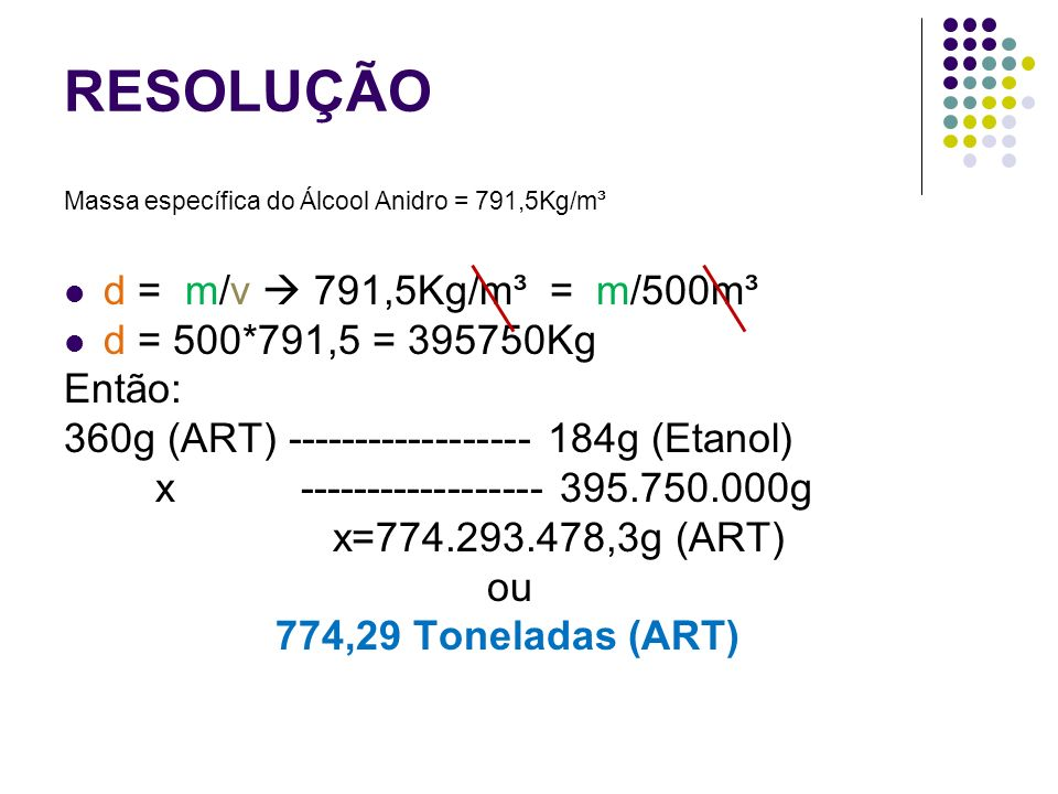 RESOLUÇÃO Massa específica do Álcool Anidro = 791,5Kg/m³ d = m/v 791,5Kg/m³ = m/500m³ d = 500*791,5 = 395750Kg Então: 360g (ART) ------------------ 18