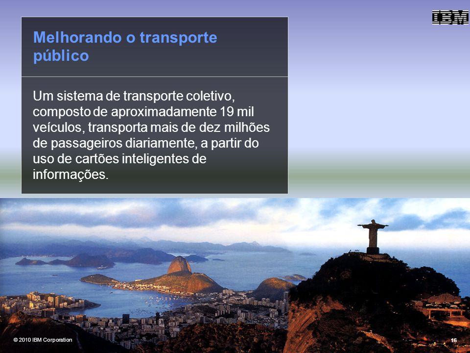 @ 2010 IBM Corporation16 Um sistema de transporte coletivo, composto de aproximadamente 19 mil veículos, transporta mais de dez milhões de passageiros