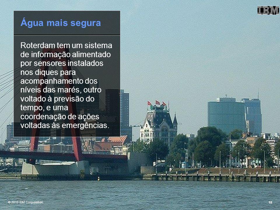 @ 2010 IBM Corporation18 Roterdam tem um sistema de informação alimentado por sensores instalados nos diques para acompanhamento dos níveis das marés,
