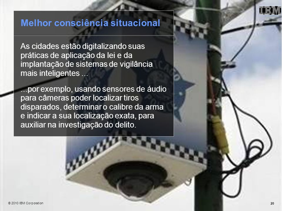 @ 2010 IBM Corporation20 As cidades estão digitalizando suas práticas de aplicação da lei e da implantação de sistemas de vigilância mais inteligentes