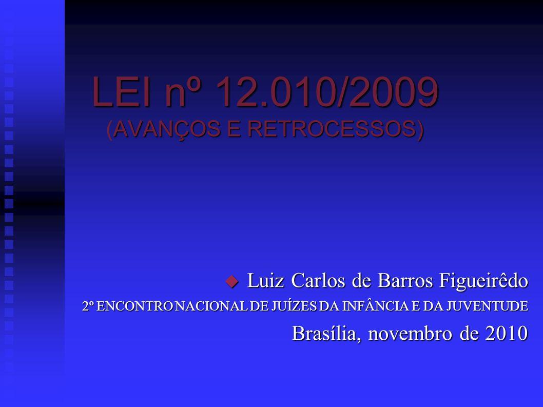 LEI nº 12.010/2009 AVANÇOS E RETROCESSOS) LEI nº 12.010/2009 (AVANÇOS E RETROCESSOS) Luiz Carlos de Barros Figueirêdo Luiz Carlos de Barros Figueirêdo 2º ENCONTRO NACIONAL DE JUÍZES DA INFÂNCIA E DA JUVENTUDE Brasília, novembro de 2010