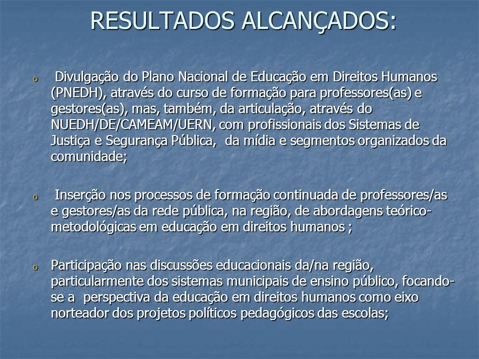 RESULTADOS ALCANÇADOS: o Divulgação do Plano Nacional de Educação em Direitos Humanos (PNEDH), através do curso de formação para professores(as) e ges