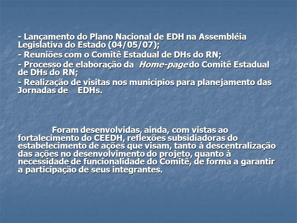 - Lançamento do Plano Nacional de EDH na Assembléia Legislativa do Estado (04/05/07); - Reuniões com o Comitê Estadual de DHs do RN; - Processo de ela