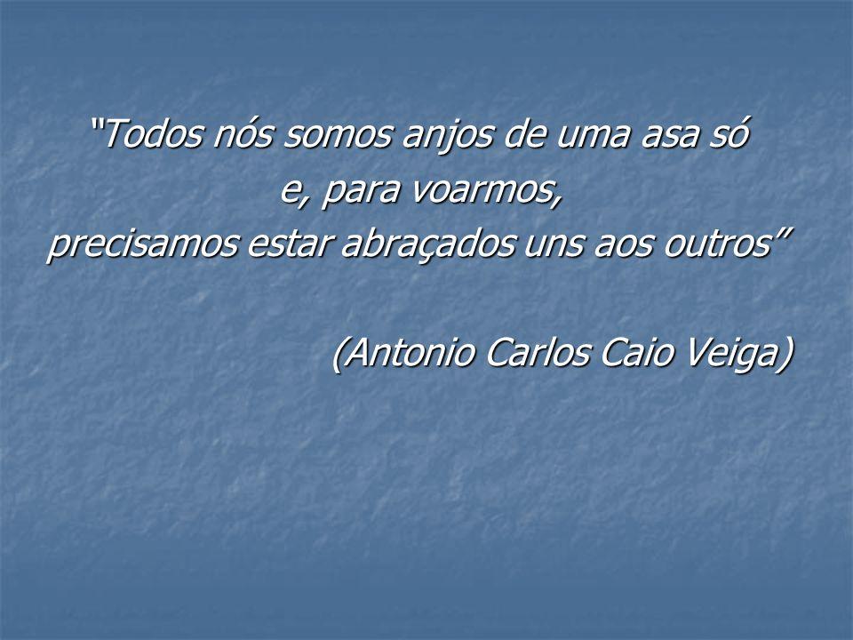 Todos nós somos anjos de uma asa só e, para voarmos, e, para voarmos, precisamos estar abraçados uns aos outros (Antonio Carlos Caio Veiga) (Antonio C