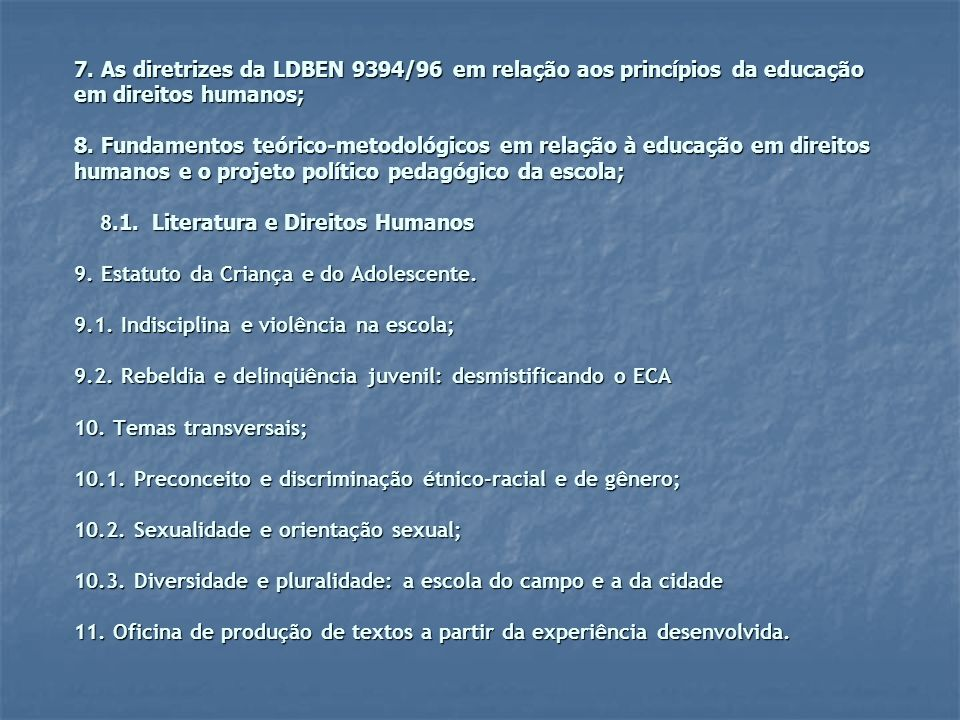 7. As diretrizes da LDBEN 9394/96 em relação aos princípios da educação em direitos humanos; 8. Fundamentos teórico-metodológicos em relação à educaçã