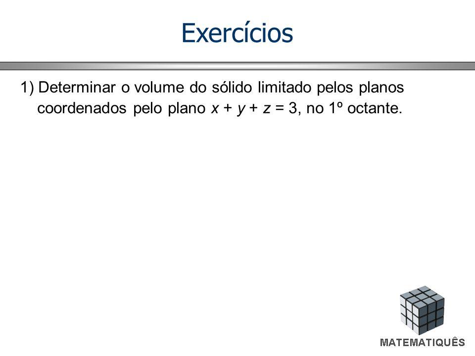 Exercícios 1) Determinar o volume do sólido limitado pelos planos coordenados pelo plano x + y + z = 3, no 1º octante. 3 3