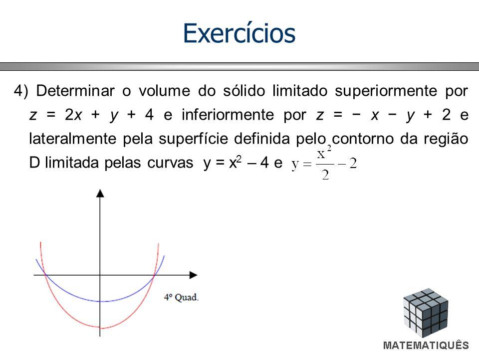 Exercícios 4) Determinar o volume do sólido limitado superiormente por z = 2x + y + 4 e inferiormente por z = x y + 2 e lateralmente pela superfície d