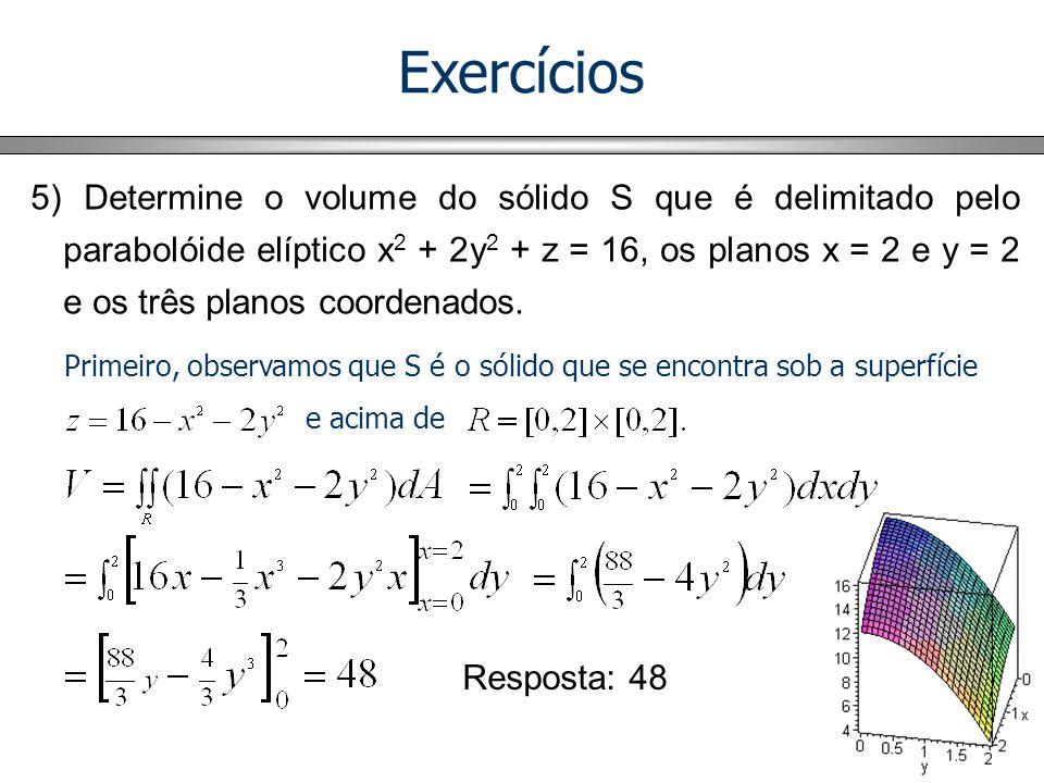 Exercícios 5) Determine o volume do sólido S que é delimitado pelo parabolóide elíptico x 2 + 2y 2 + z = 16, os planos x = 2 e y = 2 e os três planos