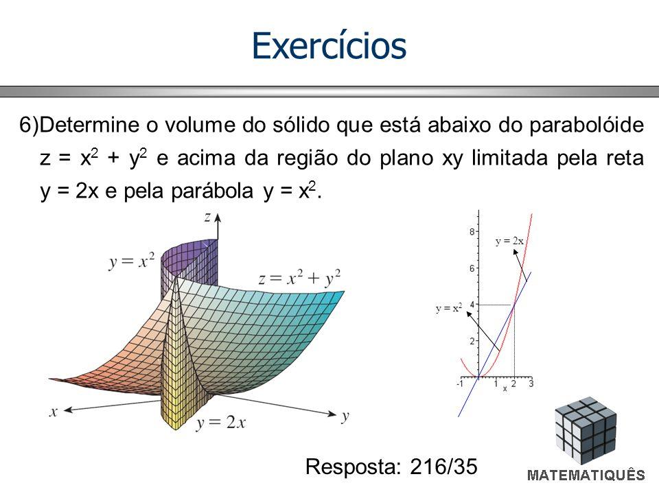 Exercícios 6)Determine o volume do sólido que está abaixo do parabolóide z = x 2 + y 2 e acima da região do plano xy limitada pela reta y = 2x e pela