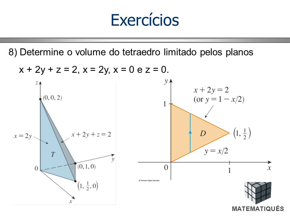 Exercícios 8) Determine o volume do tetraedro limitado pelos planos x + 2y + z = 2, x = 2y, x = 0 e z = 0.