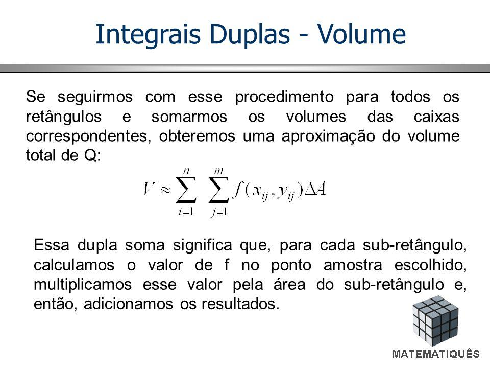 Integrais Duplas - Volume Se seguirmos com esse procedimento para todos os retângulos e somarmos os volumes das caixas correspondentes, obteremos uma