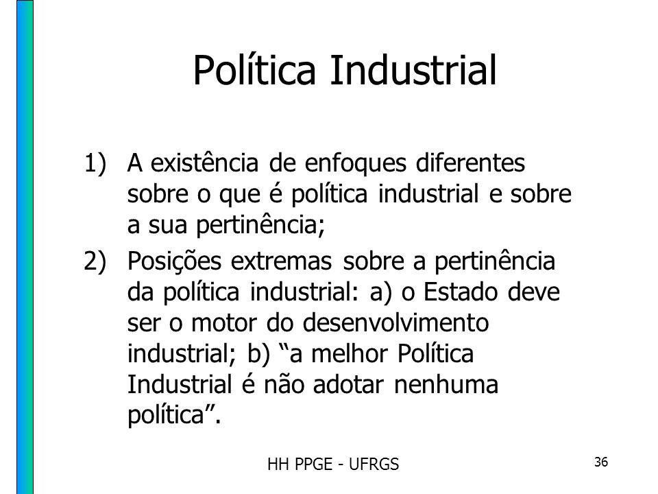 HH PPGE - UFRGS 36 Política Industrial 1)A existência de enfoques diferentes sobre o que é política industrial e sobre a sua pertinência; 2)Posições extremas sobre a pertinência da política industrial: a) o Estado deve ser o motor do desenvolvimento industrial; b) a melhor Política Industrial é não adotar nenhuma política.