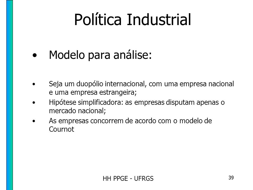 HH PPGE - UFRGS 39 Política Industrial Modelo para análise: Seja um duopólio internacional, com uma empresa nacional e uma empresa estrangeira; Hipótese simplificadora: as empresas disputam apenas o mercado nacional; As empresas concorrem de acordo com o modelo de Cournot