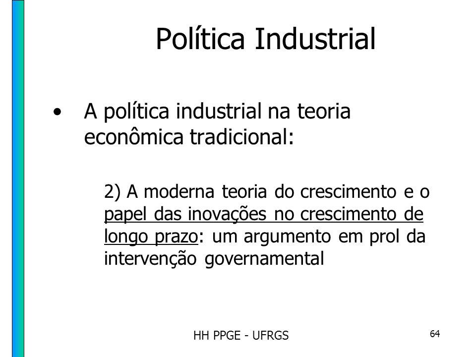 HH PPGE - UFRGS 64 Política Industrial A política industrial na teoria econômica tradicional: 2) A moderna teoria do crescimento e o papel das inovações no crescimento de longo prazo: um argumento em prol da intervenção governamental
