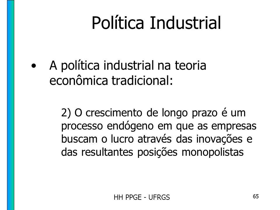 HH PPGE - UFRGS 65 Política Industrial A política industrial na teoria econômica tradicional: 2) O crescimento de longo prazo é um processo endógeno em que as empresas buscam o lucro através das inovações e das resultantes posições monopolistas
