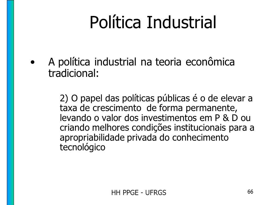 HH PPGE - UFRGS 66 Política Industrial A política industrial na teoria econômica tradicional: 2) O papel das políticas públicas é o de elevar a taxa de crescimento de forma permanente, levando o valor dos investimentos em P & D ou criando melhores condições institucionais para a apropriabilidade privada do conhecimento tecnológico
