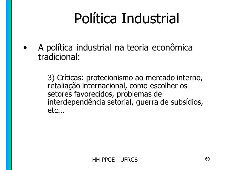 HH PPGE - UFRGS 69 Política Industrial A política industrial na teoria econômica tradicional: 3) Críticas: protecionismo ao mercado interno, retaliação internacional, como escolher os setores favorecidos, problemas de interdependência setorial, guerra de subsídios, etc...