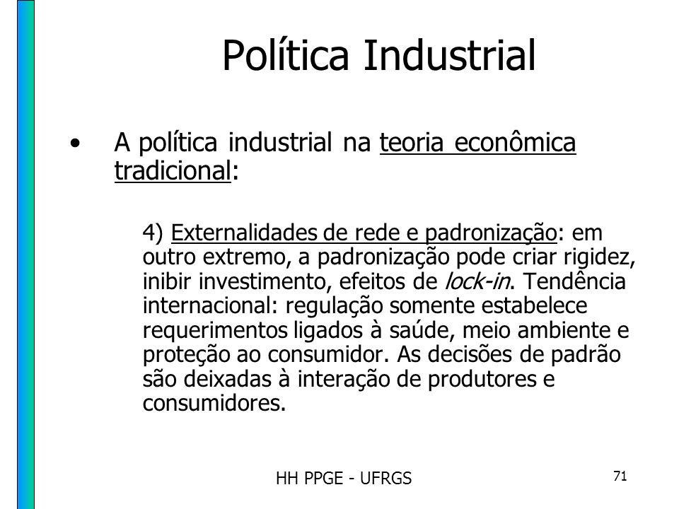 HH PPGE - UFRGS 71 Política Industrial A política industrial na teoria econômica tradicional: 4) Externalidades de rede e padronização: em outro extremo, a padronização pode criar rigidez, inibir investimento, efeitos de lock-in.
