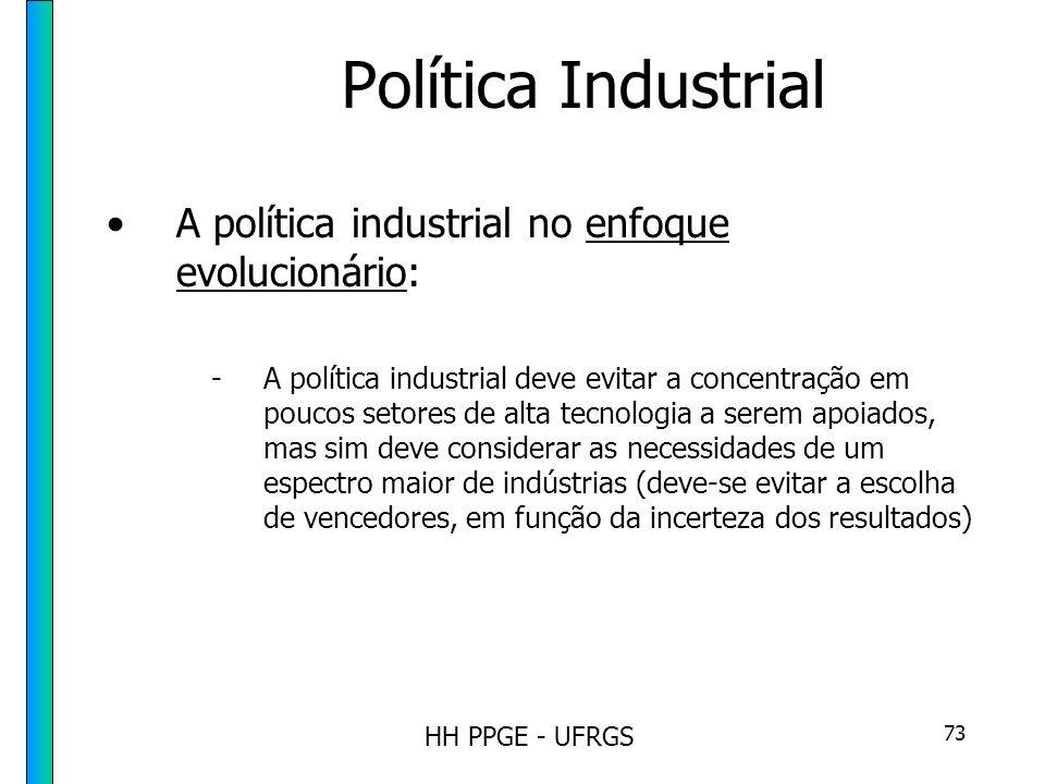HH PPGE - UFRGS 73 Política Industrial A política industrial no enfoque evolucionário: -A política industrial deve evitar a concentração em poucos setores de alta tecnologia a serem apoiados, mas sim deve considerar as necessidades de um espectro maior de indústrias (deve-se evitar a escolha de vencedores, em função da incerteza dos resultados)