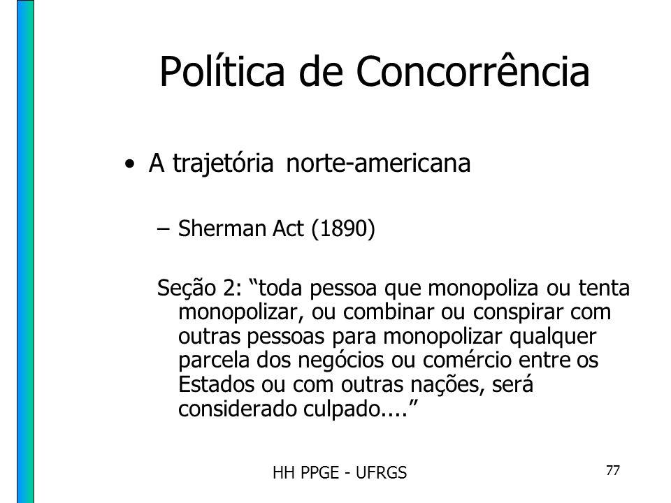 HH PPGE - UFRGS 77 Política de Concorrência A trajetória norte-americana –Sherman Act (1890) Seção 2: toda pessoa que monopoliza ou tenta monopolizar, ou combinar ou conspirar com outras pessoas para monopolizar qualquer parcela dos negócios ou comércio entre os Estados ou com outras nações, será considerado culpado....